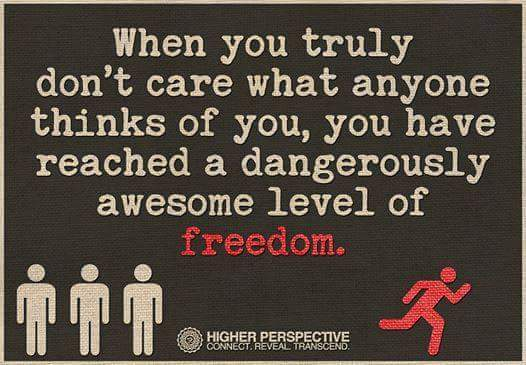 When you truly don't care what anyone thinks of you, you have reached a dangerously awesome level of freedom.